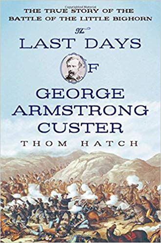 The Last Days of George Armstrong Custer: The True Story of the Battle of the Little Bighorn by Thom Hatch