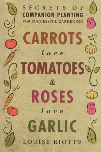Carrots Love Tomatoes & Roses Love Garlic: Secrets of Companion Planting for Successful Gardening Louise Riotte