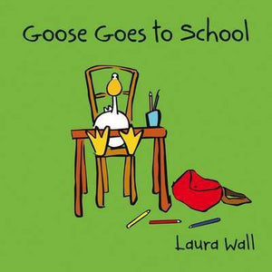 Goose Goes To School  Laura Wall
