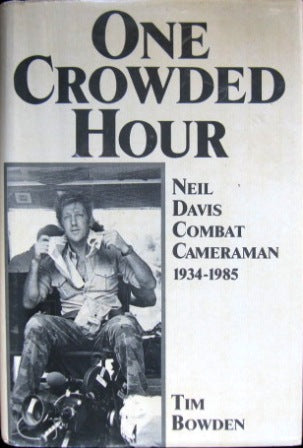 One Crowded Hour : Neil Davis - Combat Cameraman (1934-1985) By Tim Bowden