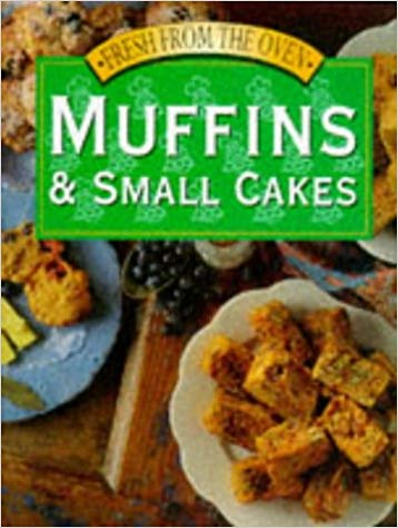 Fresh From The Oven: Muffins & Small Cakes