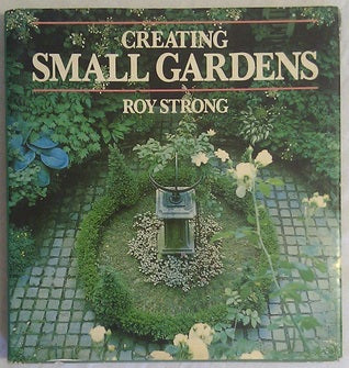 Creating Small Gardens by Roy C. Strong