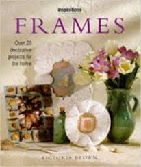 Frames  Over 20 Decorative Projects for the Home Victoria Brown