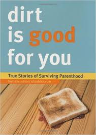 Dirt is Good for You  True Stories of Surviving Parenthood
