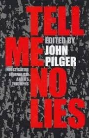 Tell Me No Lies  Investigative Journalism and its Triumphs  Edited by John Pilger