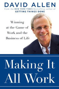 Making It All Work: Winning at the Game of Work and Business of Life - David Allen