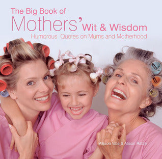 The Big Book of Mothers' Wit & Wisdom  Allison Vale & Alison Rattle