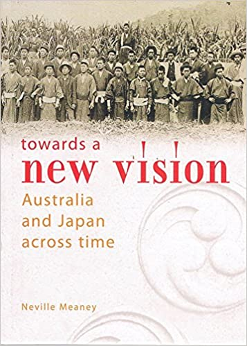 Towards A New Vision: Australia and Japan Across Time By Neville Meaney - 2007 Edition