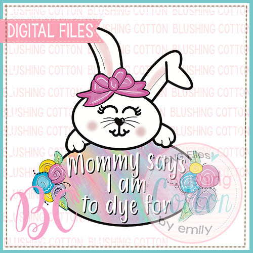 MOMMY SAYS I AM TO DYE FOR EASTER BUNNY BCBC