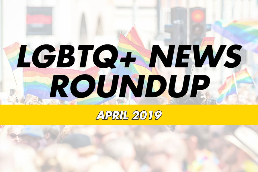 LGBTQ+ News Round Up - April 2019