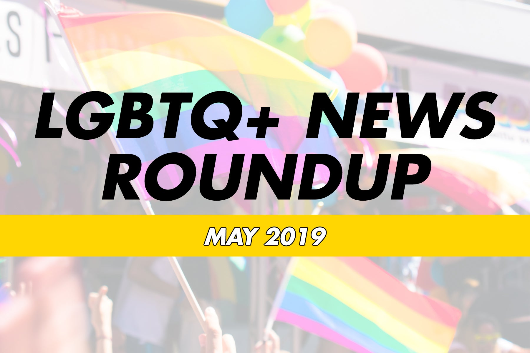 LGBTQ+ News Roundup May 2019