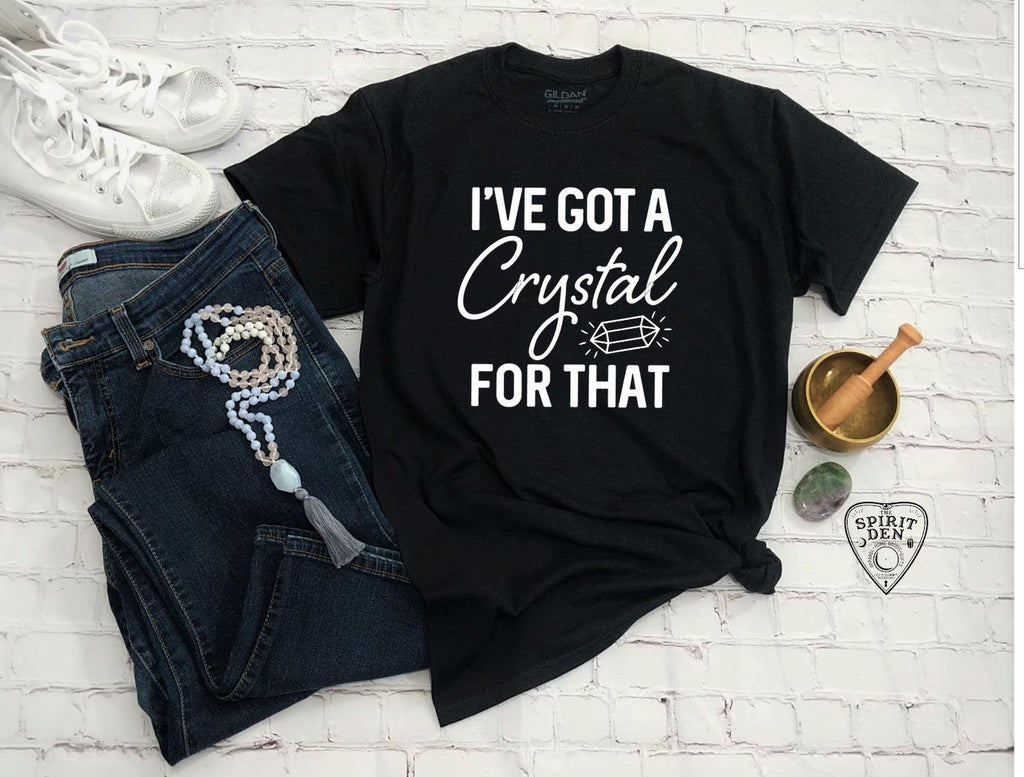 I've Got A Crystal For That T-Shirt | Long or Short Sleeve - The Spirit Den