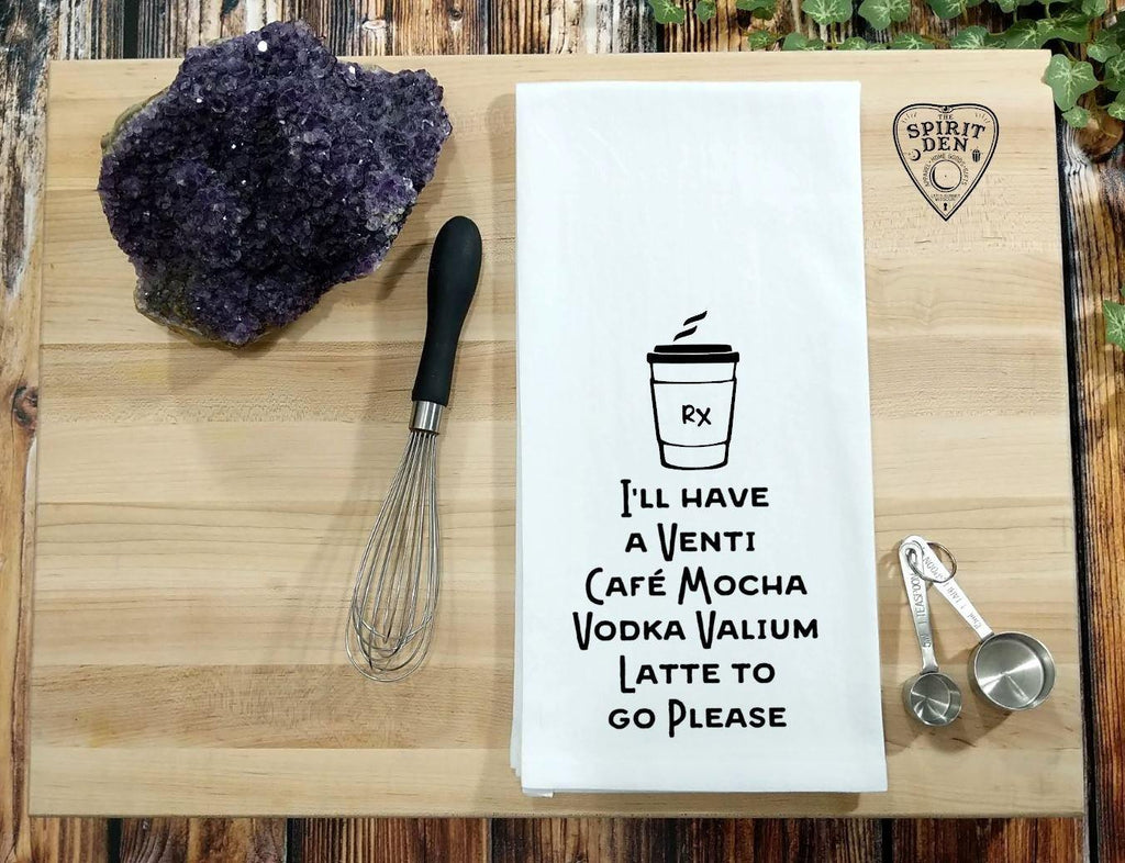 I'll Have a Venti Cafe Mocha Vodka Valium Latte To Go Please Flour Sack Towel