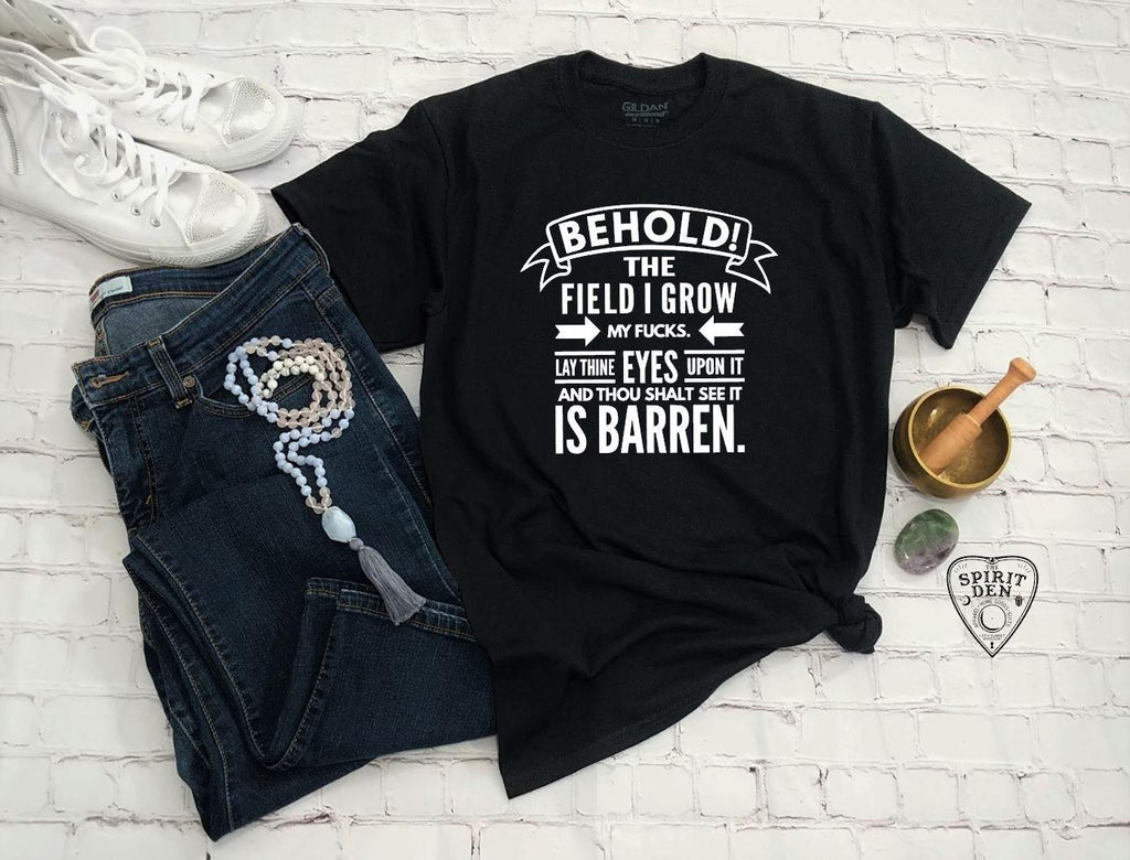Behold The Field I Grow My F#cks T-Shirt
