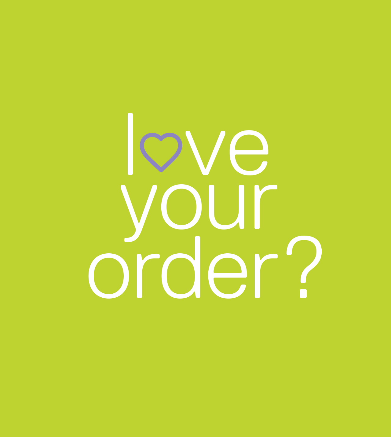 Love Your Order?