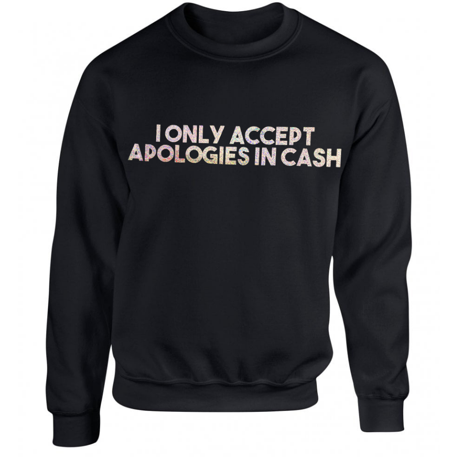 I Only Accept Apologies In Cash Unisex Sweater in Black ONE WEEK PRE-ORDER