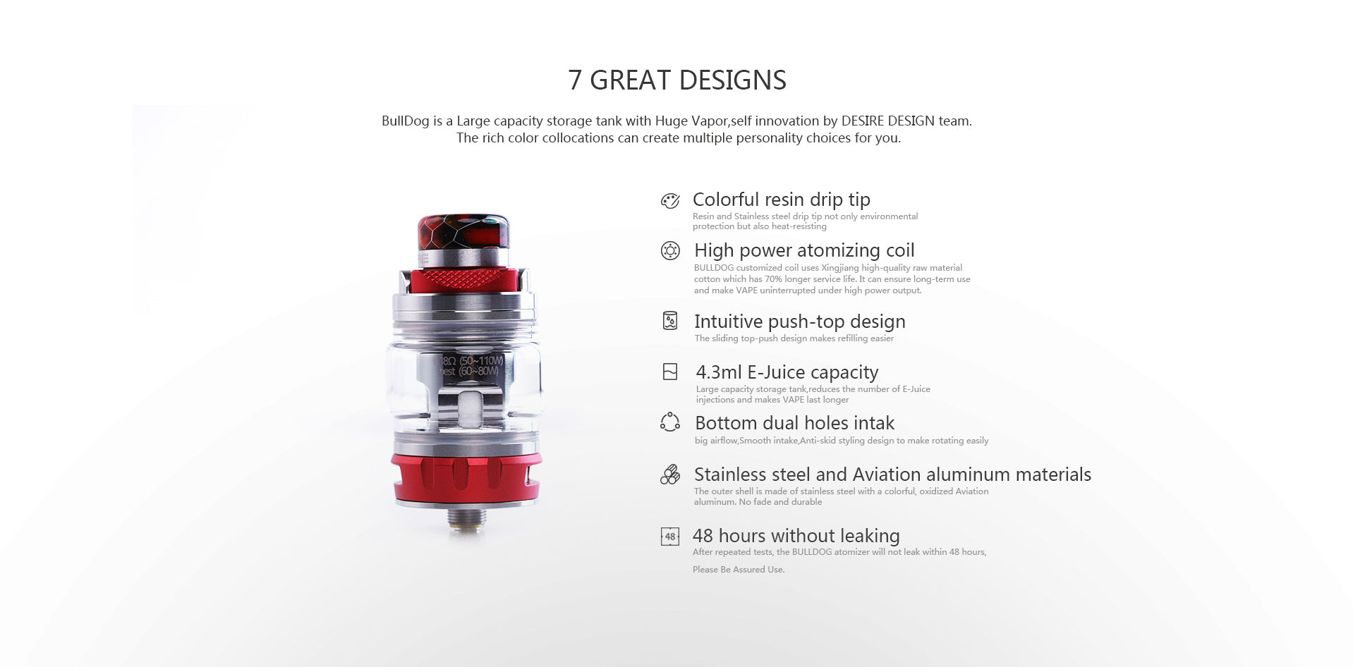 7 great designsBullDog is a Large capacity storage tank with Huge Vapor,self innovation by DESIRE DESIGN team. The rich color collocations can create multiple personality choices for you.