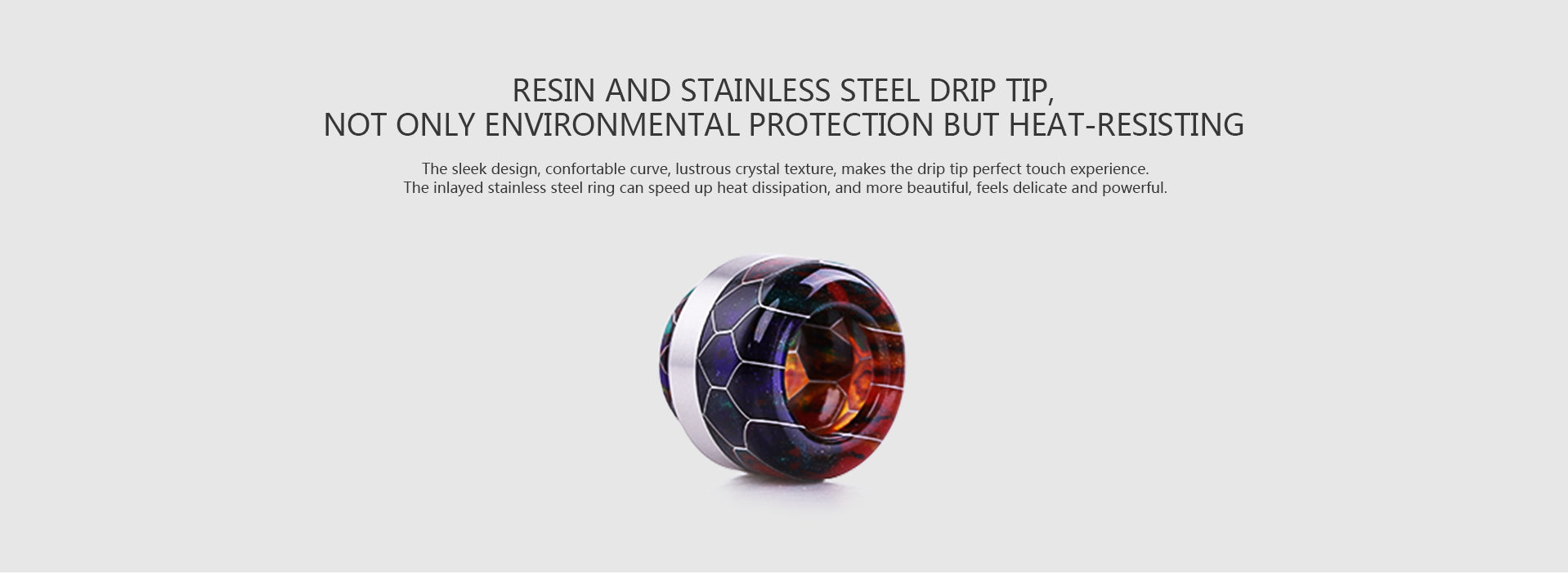 Resin and Stainless steel drip tip,not only environmental protection but heat-resistingThe sleek design, confortable curve, lustrous crystal texture, makes the drip tip perfect touch experience.The inlayed stainless steel ring can speed up heat dissipation, and more beautiful, feels delicate and powerful.