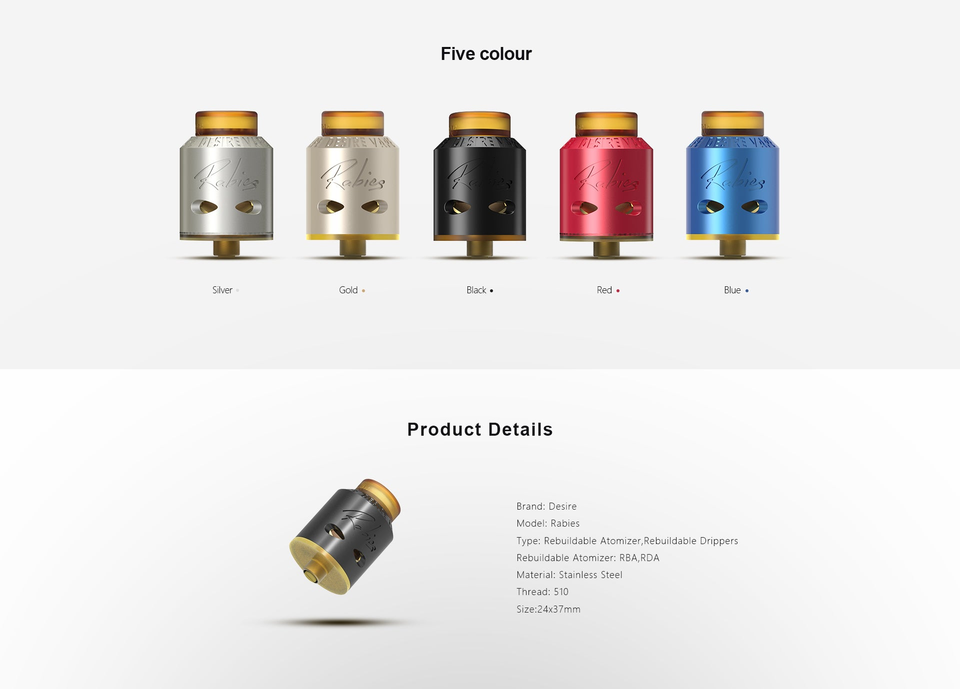 Product Details                                              Brand: Desire  Model: Rabies  Type: Rebuildable Atomizer,Rebuildable Drippers  Rebuildable Atomizer: RBA,RDA  Material: Stainless Steel  Thread: 510  Size:24x37mm