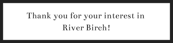 Thank you for your interest in  River Birch!
