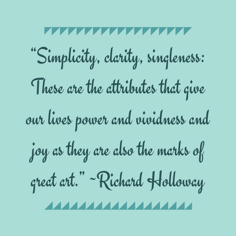 """Simplicity-clarity-singleness_-These-are-the-attributes-that-give-our-lives-power-and-vividness-and-joy-as-they-are-also-the-marks-of-great-art.""-—Richard-Holloway.png"