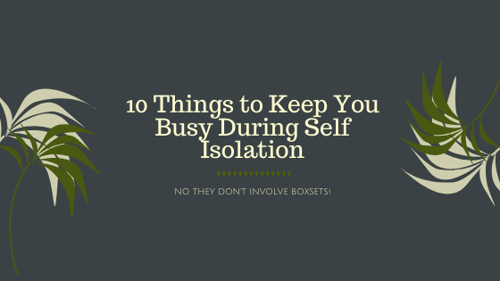 10 Things to Keep You Busy During Self Isolation