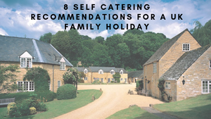 8 Self Catering Recommendations for a UK Family Holiday