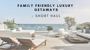 Family Friendly Luxury Getaways- Short Haul