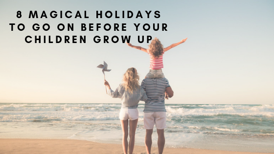 8 Magical Holidays To Go On Before Your Children Grow Up
