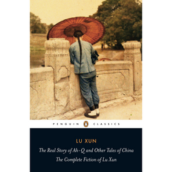 The Real Story of Ah-Q and Other Tales of China: The Complete Fiction of Lu Xun