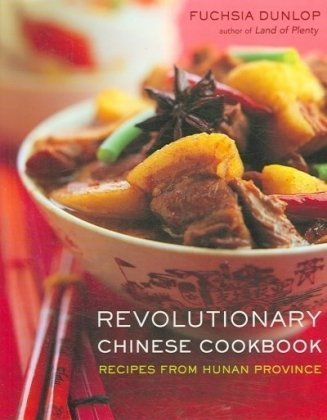 Revolutionary Chinese Cookbook: Recipes from Hunan Province by Dunlop, Fuchsia