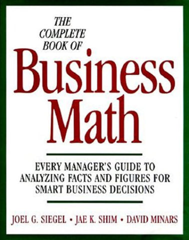 The Complete Book of Business Math: Every Manager's Guide to Analyzing Facts and Figures for Smart Business Decisions
