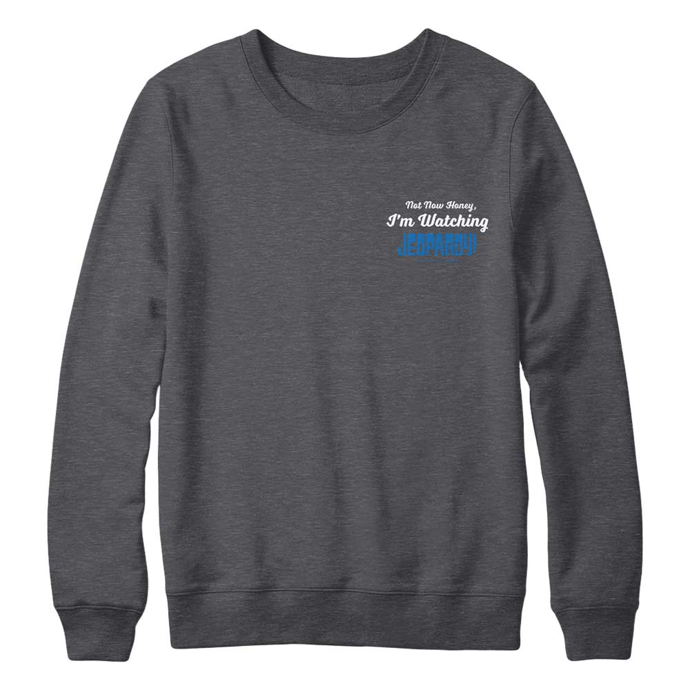 Not Now Honey I'm Watching Jeopardy! Charcoal Crewneck