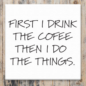 First I Drink the Coffee - Canvas Sign