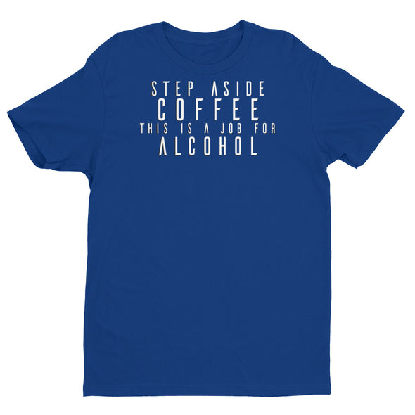 Step Aside Coffee This Is A Job For Alcohol T-shirt - Different Trends