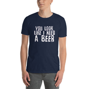 You Look Like I need a beer Short-Sleeve Unisex T-Shirt