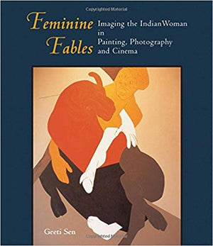 Feminine Fables: Imaging the Indian Woman in Painting, Photography,and Cinema - Geeti Sen