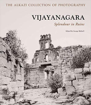 The Alkazi Collection of Photography Vijayanagara (Splendour of Ruins) - George Michell