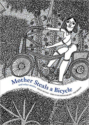 MOTHER STEALS A BICYCLE and other stories - Tejubehan, Salai Selvam, Shruti Buddhavarapu