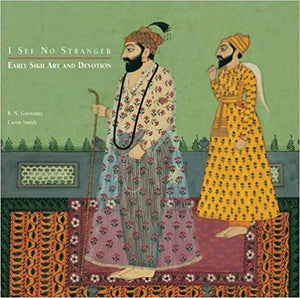 I See No Stranger: Early Sikh Art and Devotion - B.N. Goswamy and Caron Smith