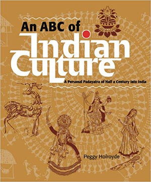 An ABC of Indian Culture: A Personal Padayatra of Half a Century into India - Peggy Holroyde