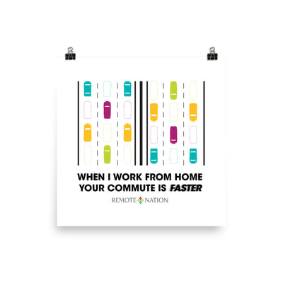 When I work from home your commute is faster. Poster