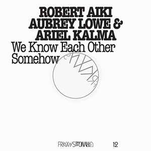 FRKWYS Vol. 12: We Know Each Other Somehow <span>Robert Aiki Aubrey Lowe & Ariel Kalma</span>