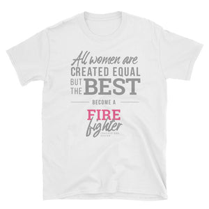"""All women are created equal but the best become a firefighter"" Short-Sleeve Unisex T-Shirt"