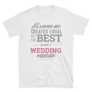 """All women are created equal but the best become a wedding musician"" Short-Sleeve Unisex T-Shirt"