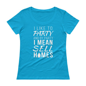 """I like to party and by party I mean sell homes"" (Realtor) Ladies' Scoopneck T-Shirt"