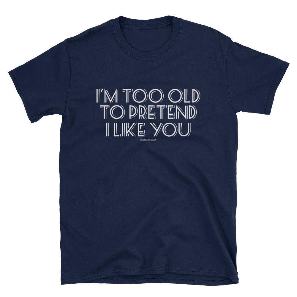 I'm too old to pretend I like you. Funny Adulting, senior or parent Short-Sleeve Unisex T-Shirt