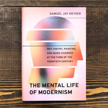 Carica l'immagine nel visualizzatore di Gallery, THE MENTAL LIFE OF MODERNISM. WHY POETRY, PAINTING, AND MUSIC CHANGED AT THE TURN OF THE TWENTIETH CENTURY - SAMUEL JAY KEYSER