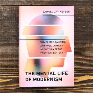 THE MENTAL LIFE OF MODERNISM. WHY POETRY, PAINTING, AND MUSIC CHANGED AT THE TURN OF THE TWENTIETH CENTURY - SAMUEL JAY KEYSER