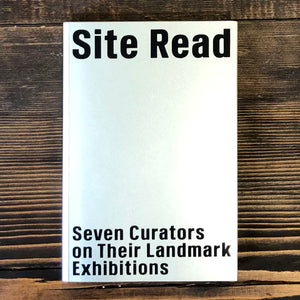 SITE READ: SEVEN CURATORS ON THEIR LANDMARK EXHIBITIONS - AA. VV.